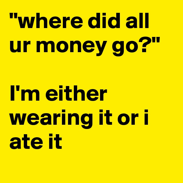 """""""where did all ur money go?""""   I'm either wearing it or i ate it"""