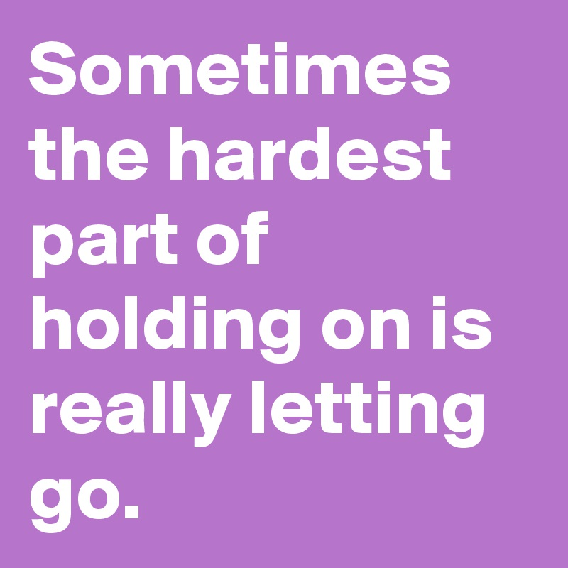 Sometimes the hardest part of holding on is really letting go.