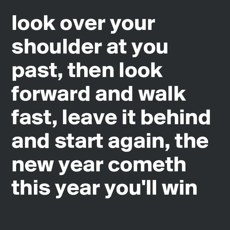 look over your shoulder at you past, then look forward and walk fast, leave it behind and start again, the new year cometh this year you'll win