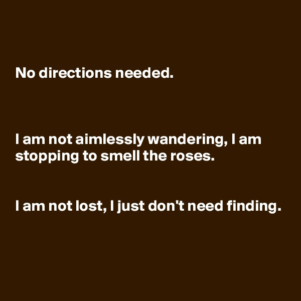 No directions needed.    I am not aimlessly wandering, I am stopping to smell the roses.    I am not lost, I just don't need finding.