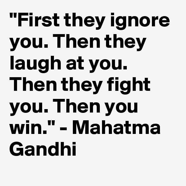 """""""First they ignore you. Then they laugh at you. Then they fight you. Then you win."""" - Mahatma Gandhi"""
