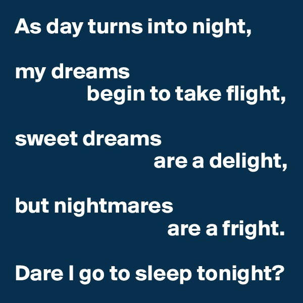 As day turns into night,  my dreams                 begin to take flight,  sweet dreams                                are a delight,  but nightmares                                   are a fright.  Dare I go to sleep tonight?