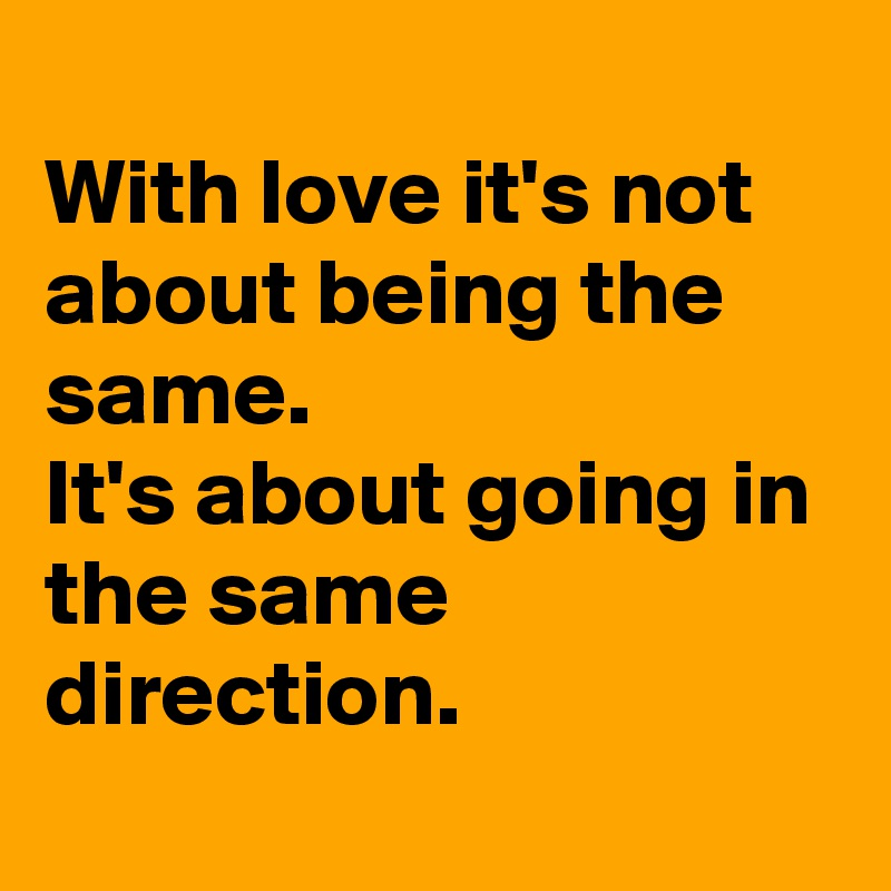 With love it's not about being the same. It's about going in the same direction.