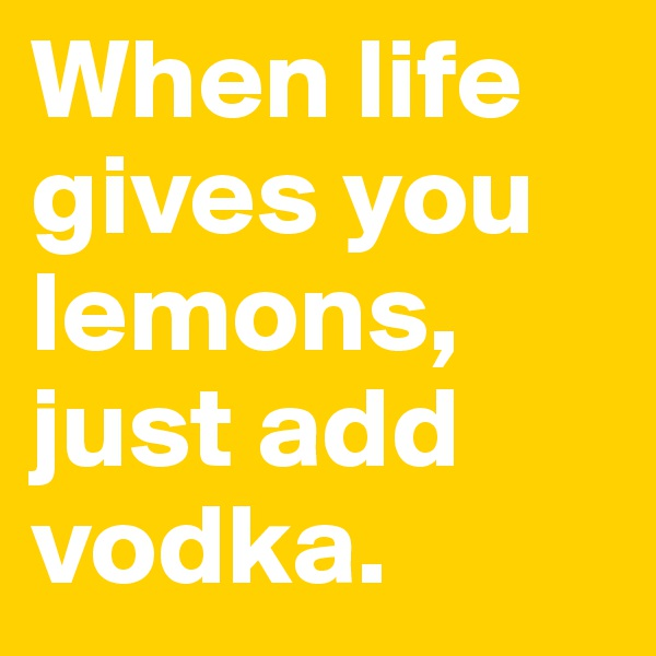 When life gives you lemons, just add vodka.