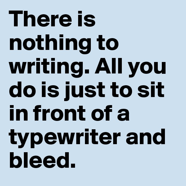 There is nothing to writing. All you do is just to sit in front of a typewriter and bleed.