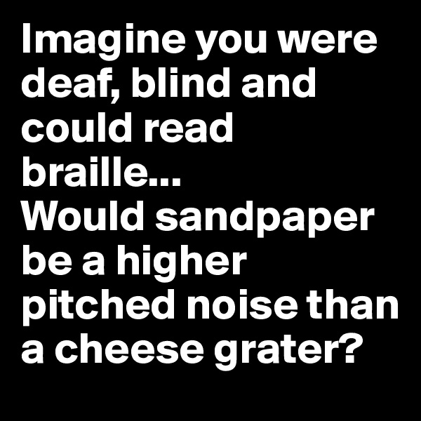 Imagine you were deaf, blind and could read braille...                 Would sandpaper be a higher pitched noise than a cheese grater?