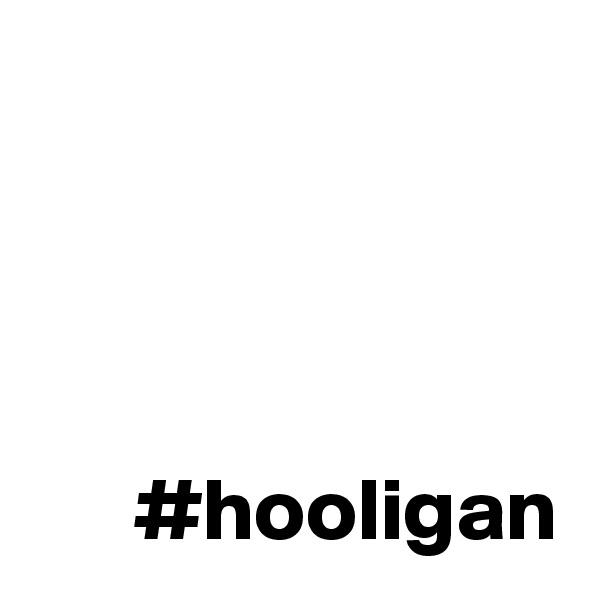 #hooligan