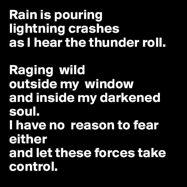 Rain is pouring lightning crashes  as I hear the thunder roll.  Raging  wild  outside my  window  and inside my darkened soul.                                                                I have no  reason to fear either  and let these forces take control.