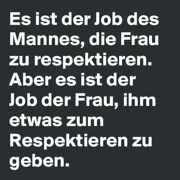 Es ist der Job des Mannes, die Frau zu respektieren. Aber es ist der Job der Frau, ihm etwas zum Respektieren zu geben.