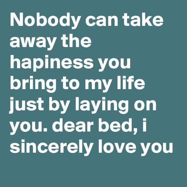 Nobody can take away the hapiness you bring to my life just by laying on you. dear bed, i sincerely love you