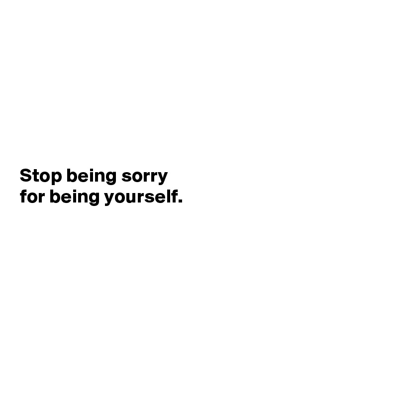 Stop being sorry for being yourself.