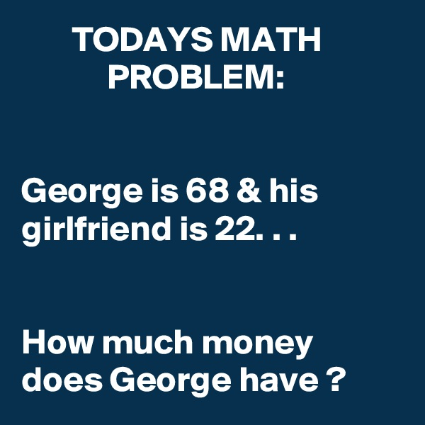 TODAYS MATH                        PROBLEM:   George is 68 & his girlfriend is 22. . .   How much money does George have ?