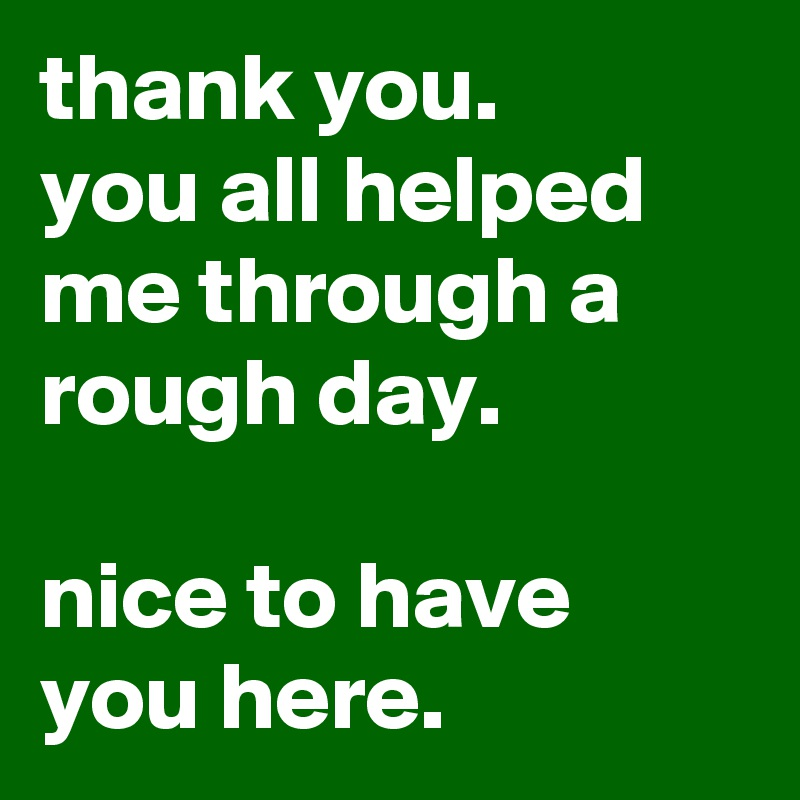 Thank You. You All Helped Me Through A Rough Day. Nice To