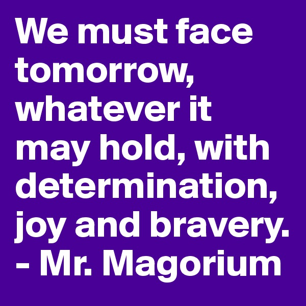 We must face tomorrow, whatever it may hold, with determination, joy and bravery. - Mr. Magorium