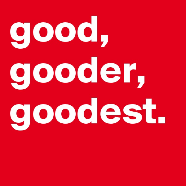 good, gooder, goodest.