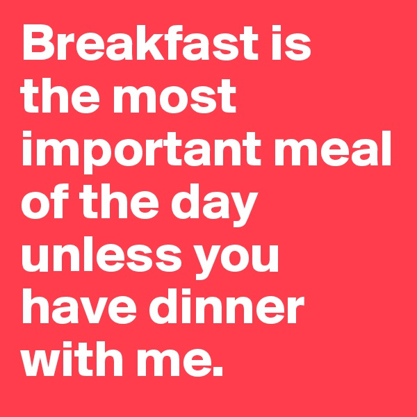 Breakfast is the most important meal of the day unless you have dinner with me.