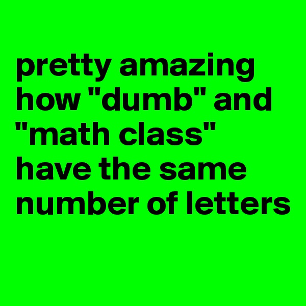 "pretty amazing how ""dumb"" and ""math class"" have the same number of letters"