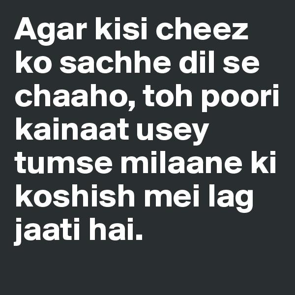 Agar kisi cheez ko sachhe dil se chaaho, toh poori kainaat usey tumse milaane ki koshish mei lag jaati hai.