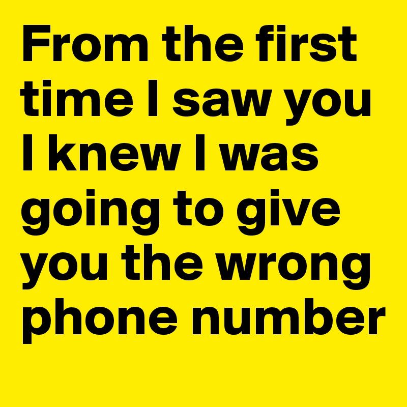 From the first time I saw you I knew I was going to give you the wrong phone number