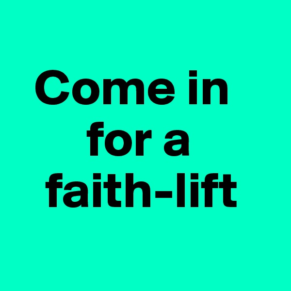 Come in         for a     faith-lift