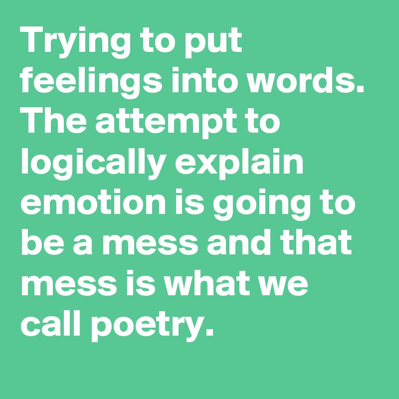 Trying to put feelings into words. The attempt to logically explain emotion is going to be a mess and that mess is what we call poetry.