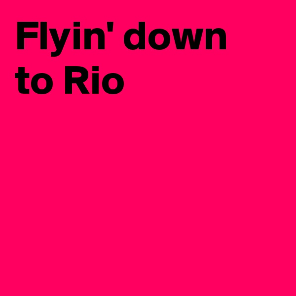 Flyin' down to Rio