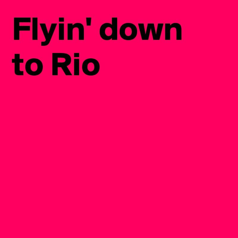 Flyin' down to Rio
