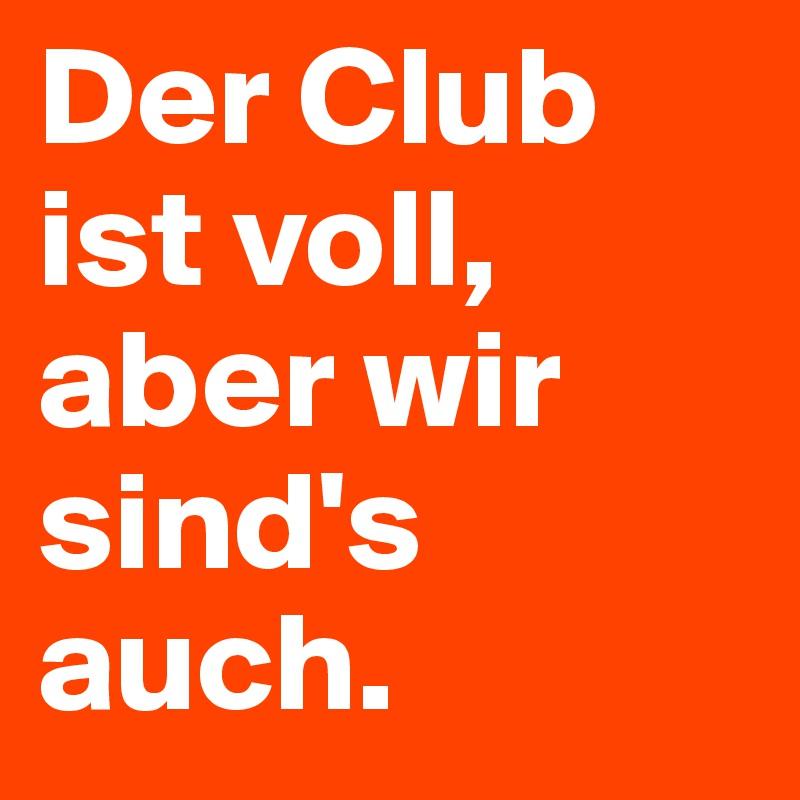 Der Club ist voll, aber wir sind's auch.