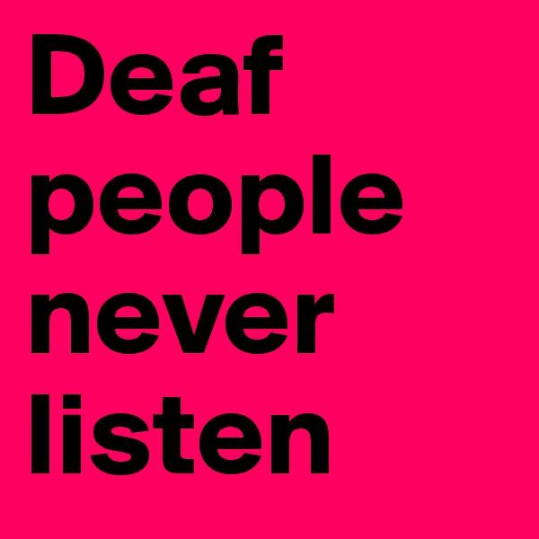 Deaf people never listen
