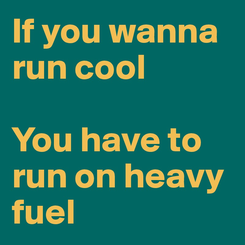 If you wanna run cool  You have to run on heavy fuel