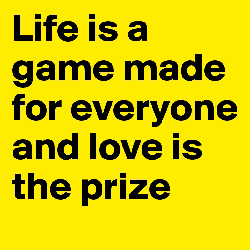 Life is a game made for everyone and love is the prize