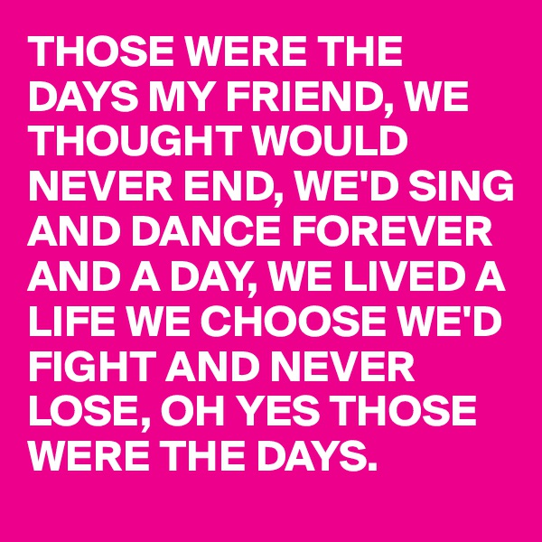 THOSE WERE THE DAYS MY FRIEND, WE THOUGHT WOULD NEVER END, WE'D SING AND DANCE FOREVER AND A DAY, WE LIVED A LIFE WE CHOOSE WE'D FIGHT AND NEVER LOSE, OH YES THOSE WERE THE DAYS.
