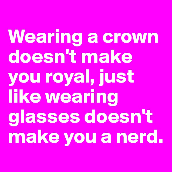 Wearing a crown doesn't make you royal, just like wearing glasses doesn't make you a nerd.