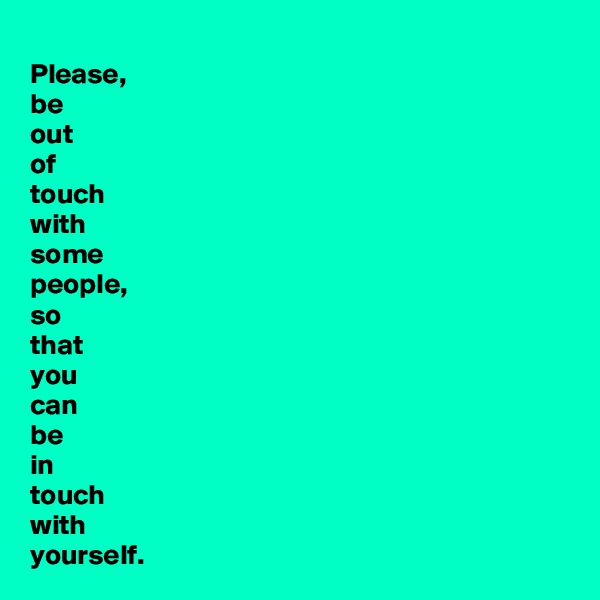 Please, be  out  of  touch with some  people, so  that  you  can  be  in  touch with  yourself.