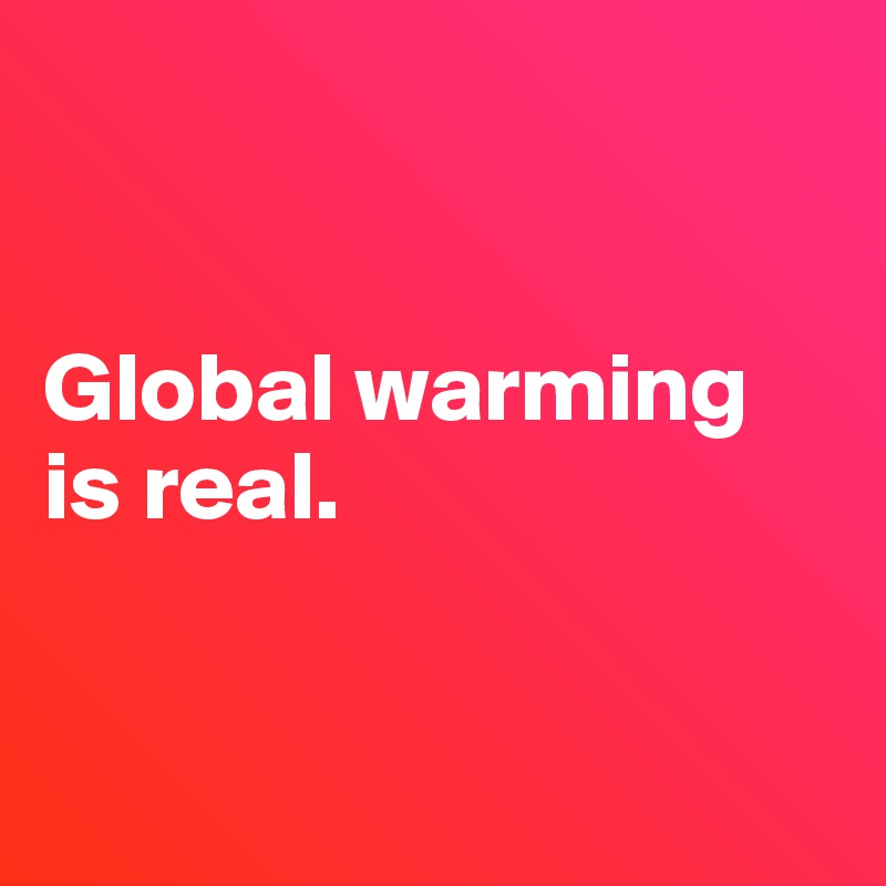 Global warming is real.