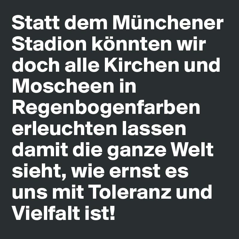 Statt dem Münchener Stadion könnten wir doch alle Kirchen und Moscheen in Regenbogenfarben erleuchten lassen damit die ganze Welt sieht, wie ernst es uns mit Toleranz und Vielfalt ist!