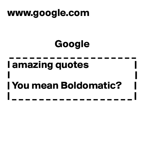 www.google.com                          Google  _ _ _ _ _ _ _ _ _ _ _ _ _ _ _ _ _ _ _ I amazing quotes                      | I                                                            |               | You mean Boldomatic?      |                                             | _ _ _ _ _ _ _ _ _ _ _ _ _ _ _ _ _ _ |