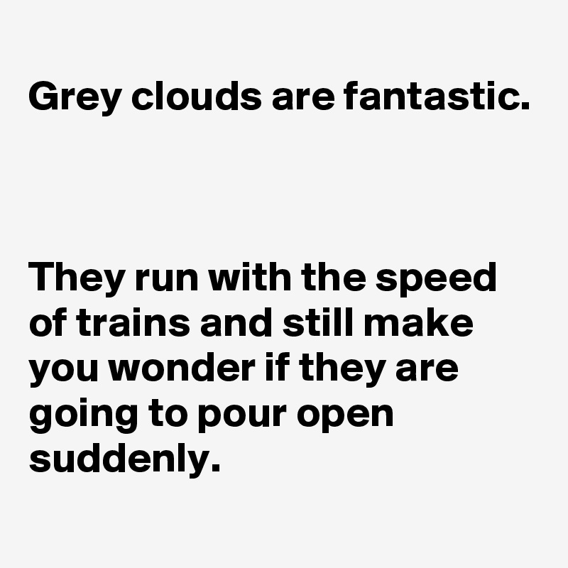 Grey clouds are fantastic.    They run with the speed of trains and still make you wonder if they are going to pour open suddenly.