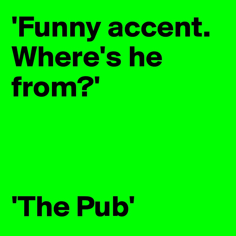'Funny accent. Where's he from?'    'The Pub'