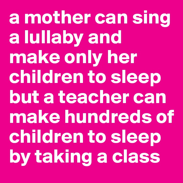 a mother can sing a lullaby and make only her children to sleep but a teacher can make hundreds of children to sleep by taking a class