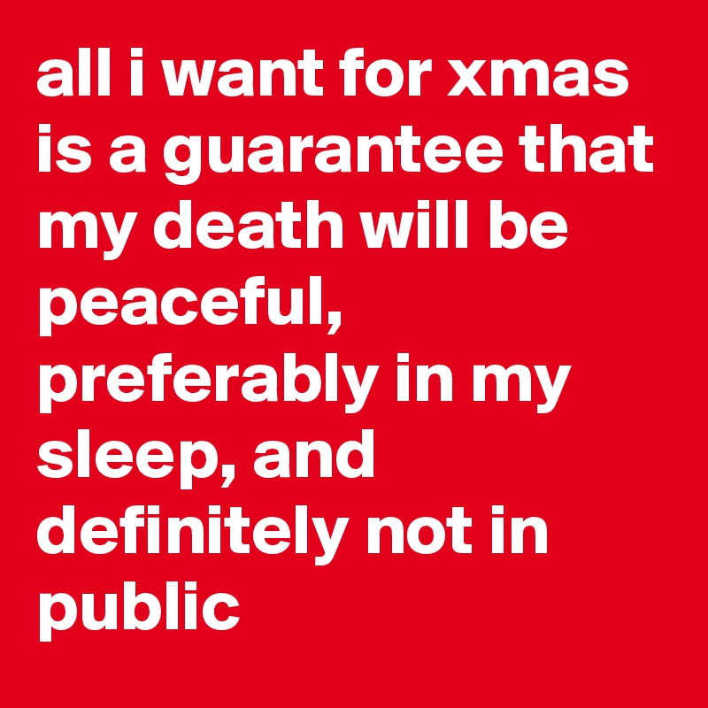 all i want for xmas is a guarantee that my death will be peaceful, preferably in my sleep, and definitely not in public