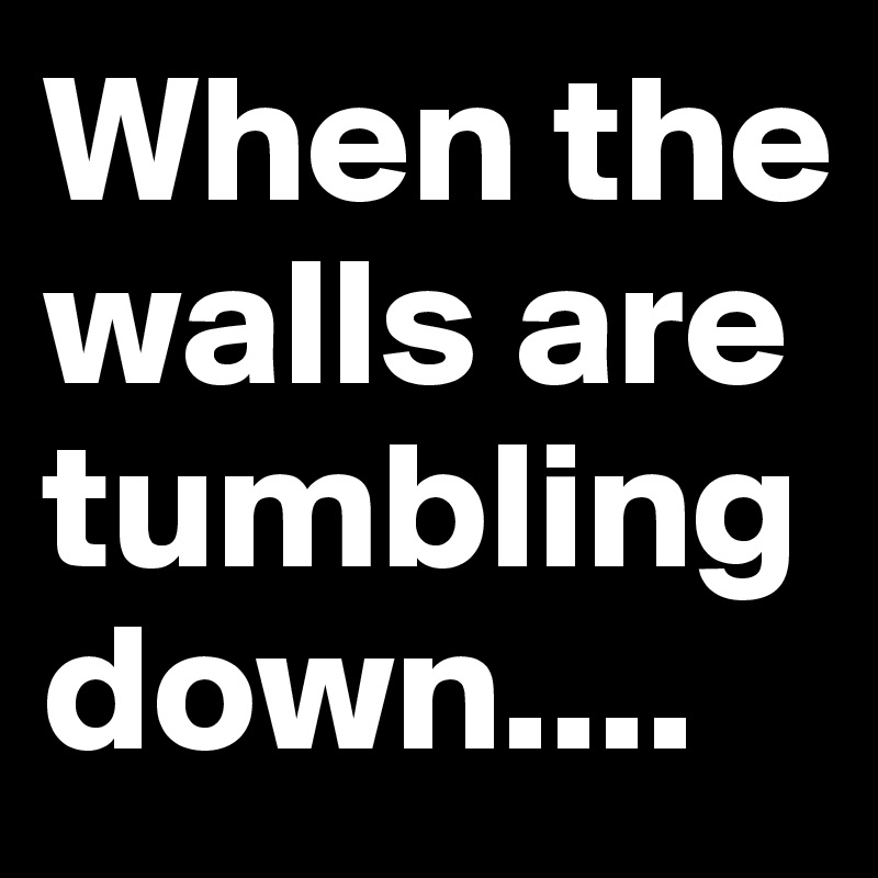 When the walls are tumbling down....