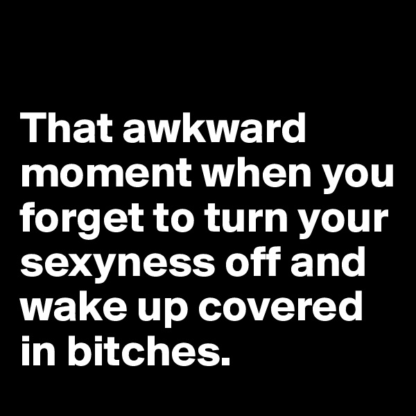 That awkward moment when you forget to turn your sexyness off and wake up covered in bitches.