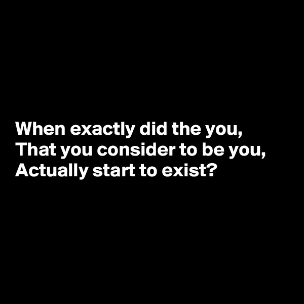 When exactly did the you,  That you consider to be you,  Actually start to exist?