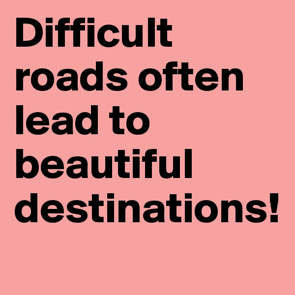 Difficult roads often lead to beautiful destinations!