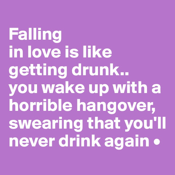 Falling in love is like getting drunk.. you wake up with a horrible hangover, swearing that you'll never drink again •