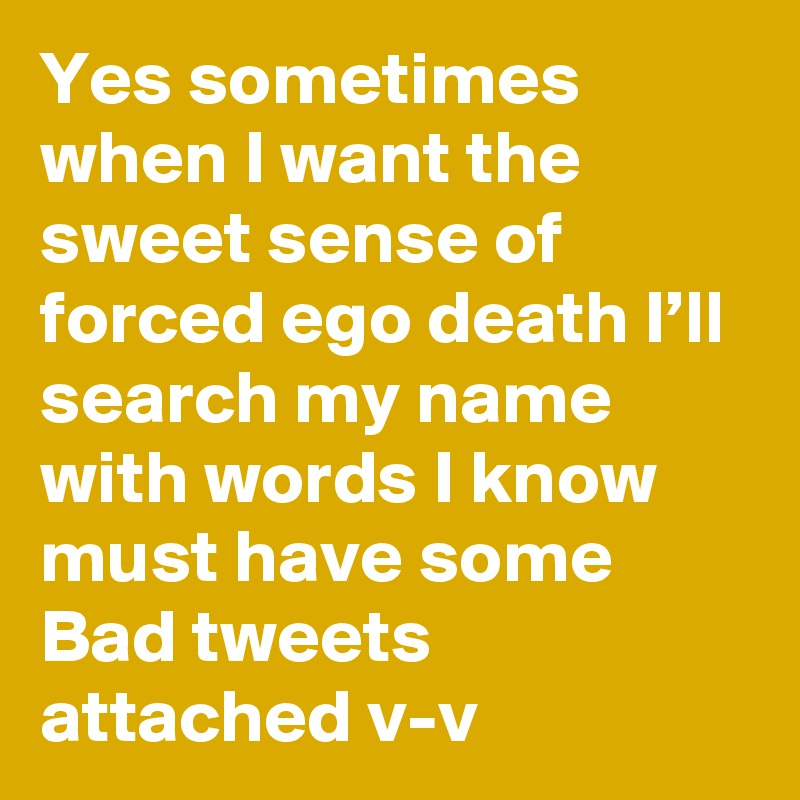 Yes sometimes when I want the sweet sense of forced ego death I'll search my name with words I know must have some Bad tweets attached v-v
