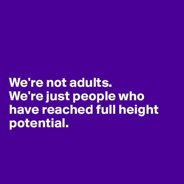 We're not adults.  We're just people who have reached full height potential.