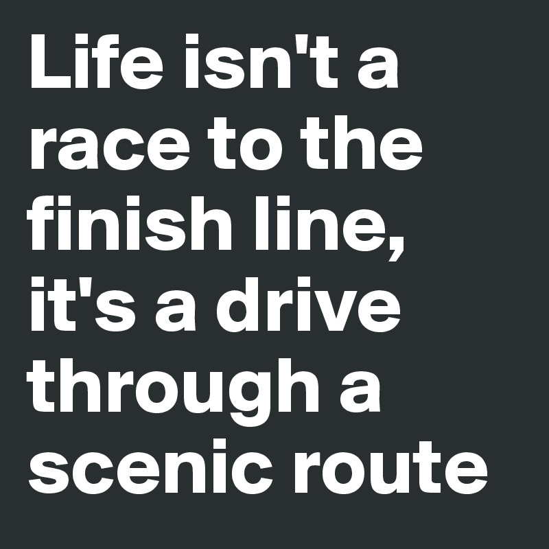 Life Isnt A Race To The Finish Line Its A Drive Through A Scenic