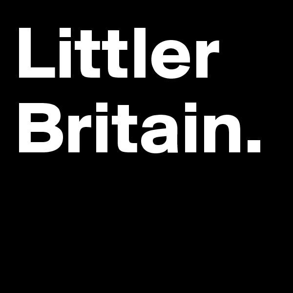 Littler Britain.